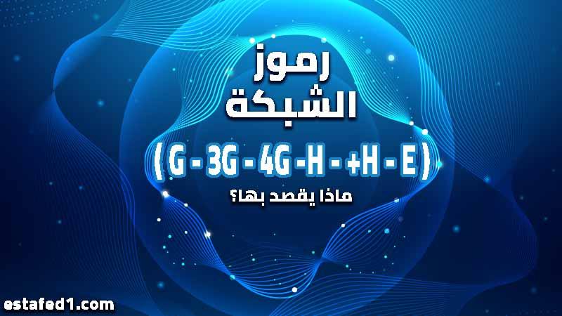 الفرق بين (G - 3G - 4G -H - +H - E) فى شبكات الهاتف المحمول